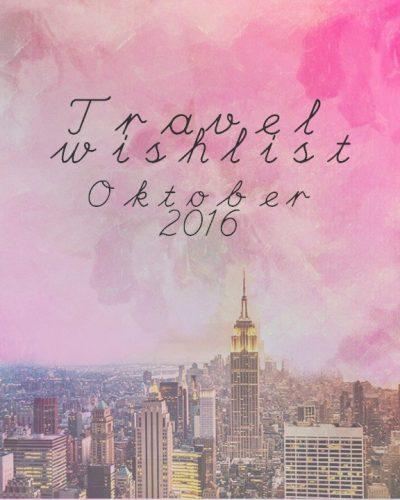 Travel wishlist oktober 2016